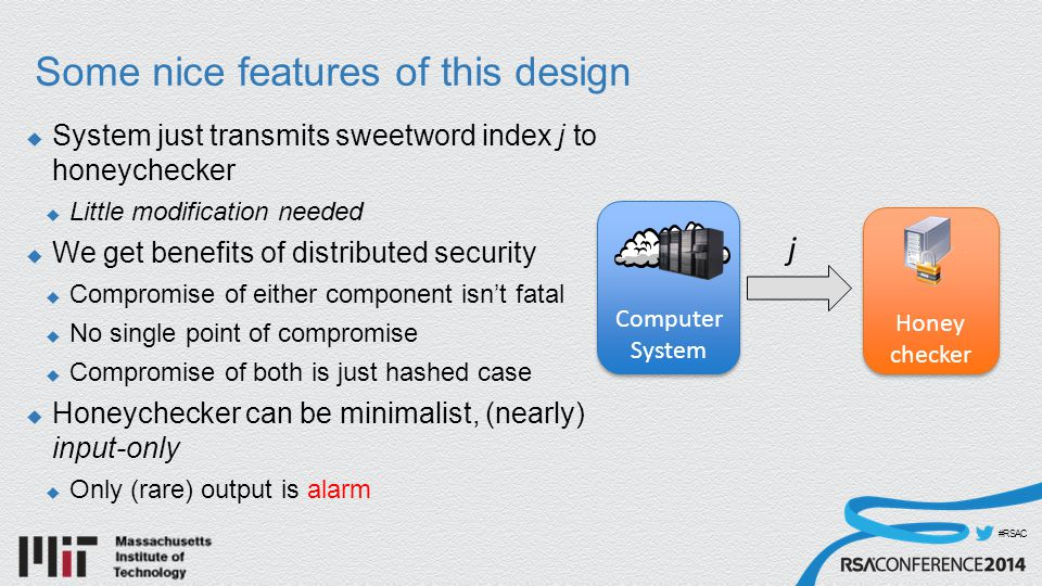 #RSAC Some nice features of this design  System just transmits sweetword index j to honeychecker  Little modification needed  We get benefits of distributed security  Compromise of either component isn't fatal  No single point of compromise  Compromise of both is just hashed case  Honeychecker can be minimalist, (nearly) input-only  Only (rare) output is alarm j Computer System Honey checker