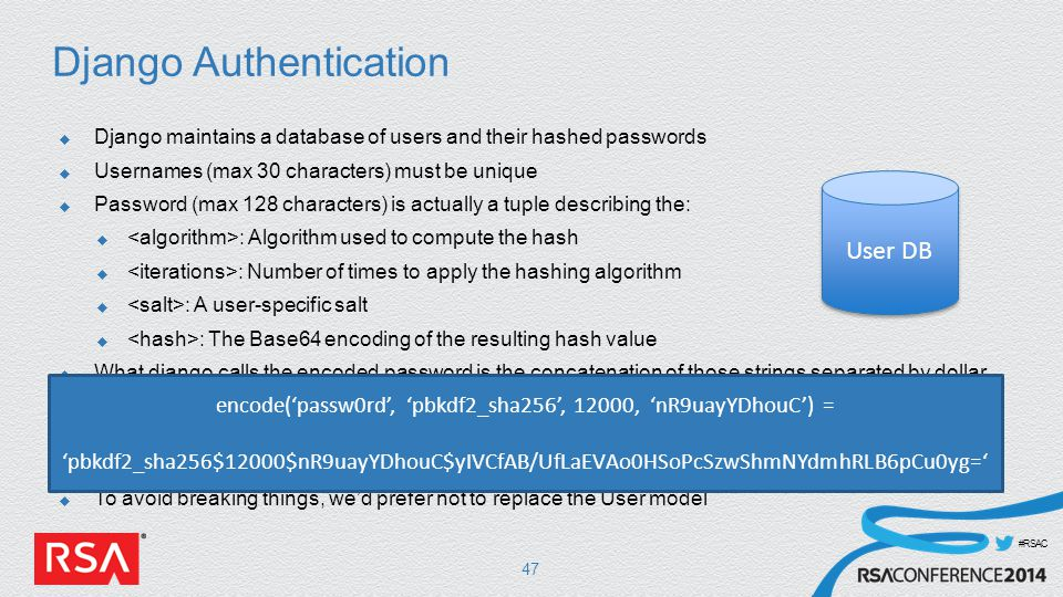 #RSAC Django Authentication  Django maintains a database of users and their hashed passwords  Usernames (max 30 characters) must be unique  Password (max 128 characters) is actually a tuple describing the:  : Algorithm used to compute the hash  : Number of times to apply the hashing algorithm  : A user-specific salt  : The Base64 encoding of the resulting hash value  What django calls the encoded password is the concatenation of those strings separated by dollar signs: $ $ $  This string is what actually gets stored in the password field of the user database  There is no room in the password field to store more than 2 hashes  To avoid breaking things, we'd prefer not to replace the User model 47 User DB encode('passw0rd', 'pbkdf2_sha256', 12000, 'nR9uayYDhouC') = 'pbkdf2_sha256$12000$nR9uayYDhouC$yIVCfAB/UfLaEVAo0HSoPcSzwShmNYdmhRLB6pCu0yg='