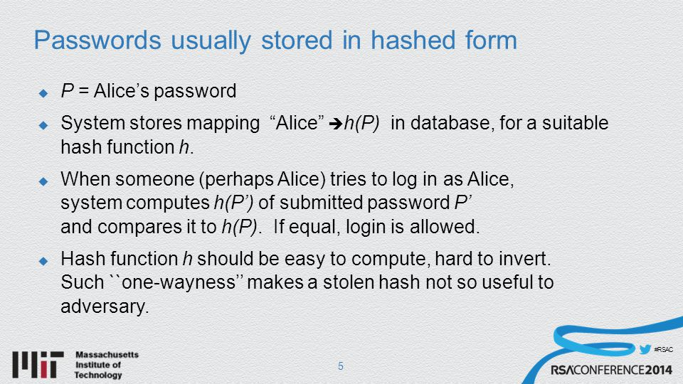 #RSAC Passwords usually stored in hashed form  P = Alice's password  System stores mapping Alice  h(P) in database, for a suitable hash function h.