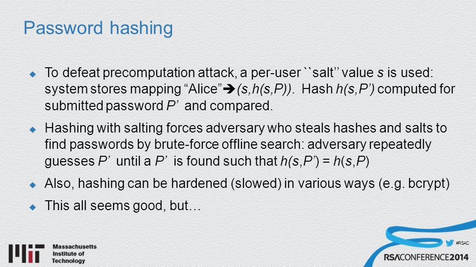 #RSAC Password hashing  To defeat precomputation attack, a per-user ``salt'' value s is used: system stores mapping Alice  (s,h(s,P)).