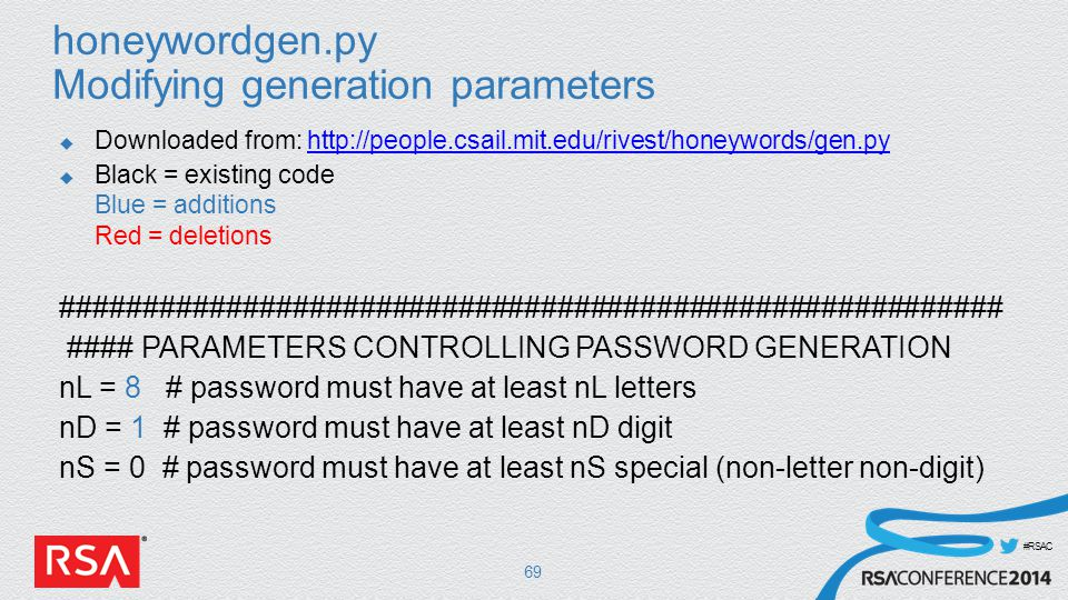 #RSAC honeywordgen.py Modifying generation parameters  Downloaded from: http://people.csail.mit.edu/rivest/honeywords/gen.pyhttp://people.csail.mit.edu/rivest/honeywords/gen.py  Black = existing code Blue = additions Red = deletions ######################################################### #### PARAMETERS CONTROLLING PASSWORD GENERATION nL = 8 # password must have at least nL letters nD = 1 # password must have at least nD digit nS = 0 # password must have at least nS special (non-letter non-digit) 69