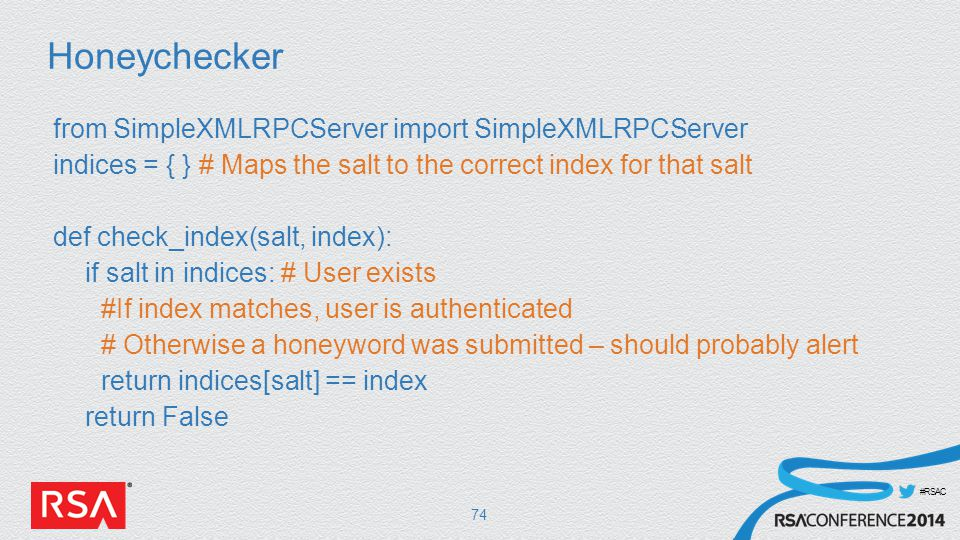 #RSAC Honeychecker from SimpleXMLRPCServer import SimpleXMLRPCServer indices = { } # Maps the salt to the correct index for that salt def check_index(salt, index): if salt in indices: # User exists #If index matches, user is authenticated # Otherwise a honeyword was submitted – should probably alert return indices[salt] == index return False 74