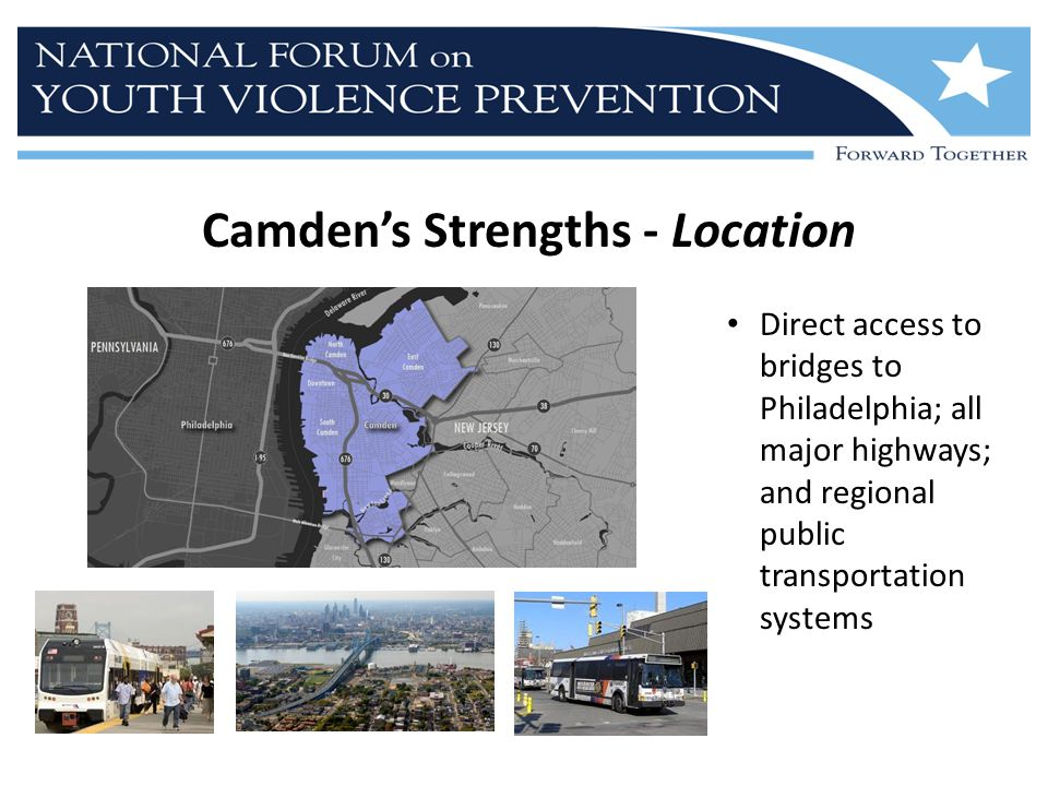 Camden's Strengths - Location Direct access to bridges to Philadelphia; all major highways; and regional public transportation systems