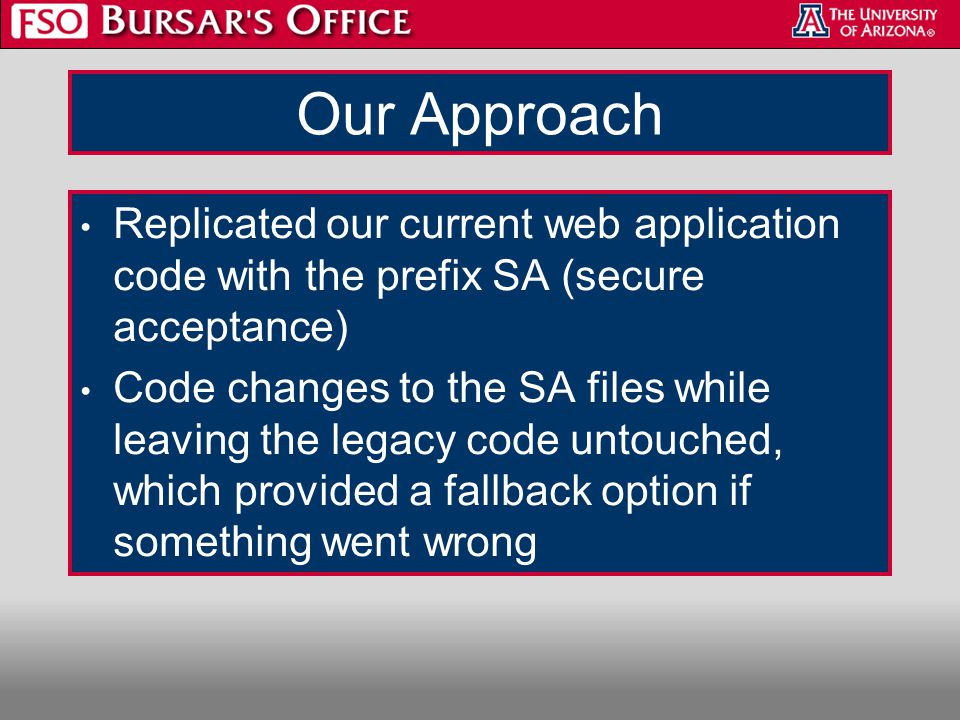 Our Approach Replicated our current web application code with the prefix SA (secure acceptance) Code changes to the SA files while leaving the legacy code untouched, which provided a fallback option if something went wrong