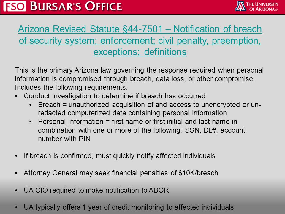 Arizona Revised Statute §44-7501 – Notification of breach of security system; enforcement; civil penalty, preemption, exceptions; definitions This is the primary Arizona law governing the response required when personal information is compromised through breach, data loss, or other compromise.