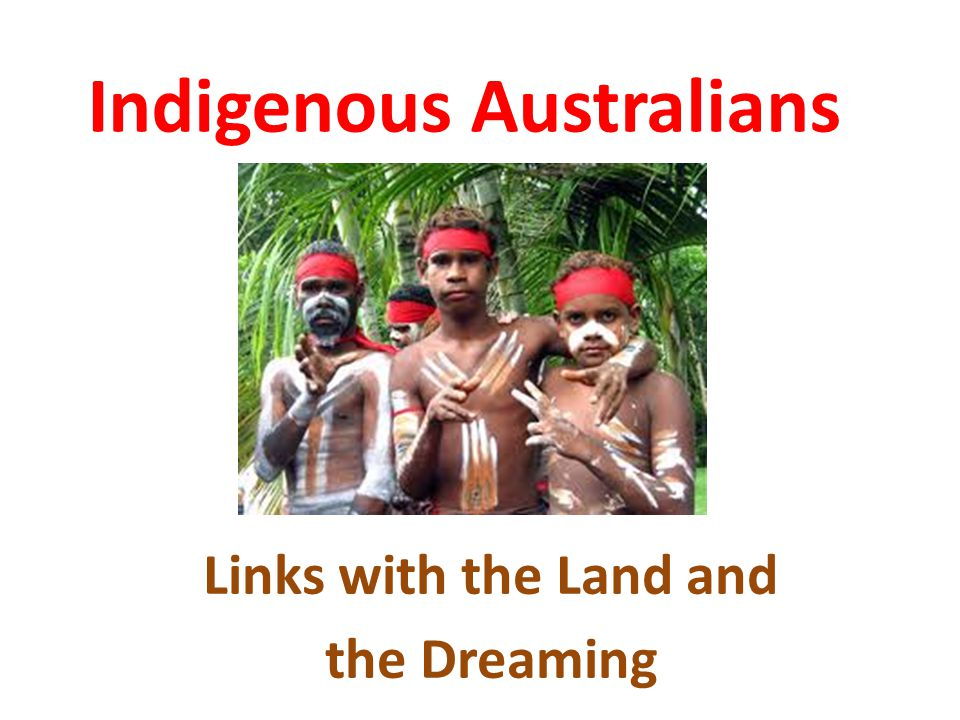 Indigenous Australians Links with the Land and the Dreaming