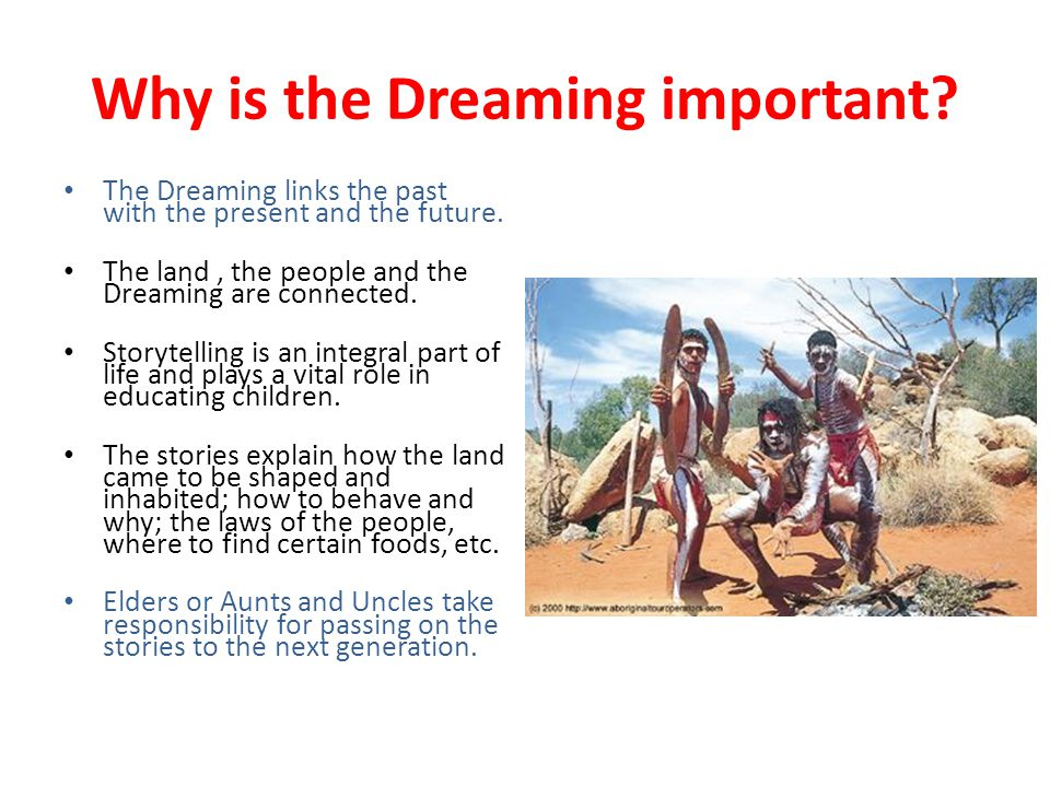 Why is the Dreaming important? The Dreaming links the past with the present and the future. The land, the people and the Dreaming are connected. Story