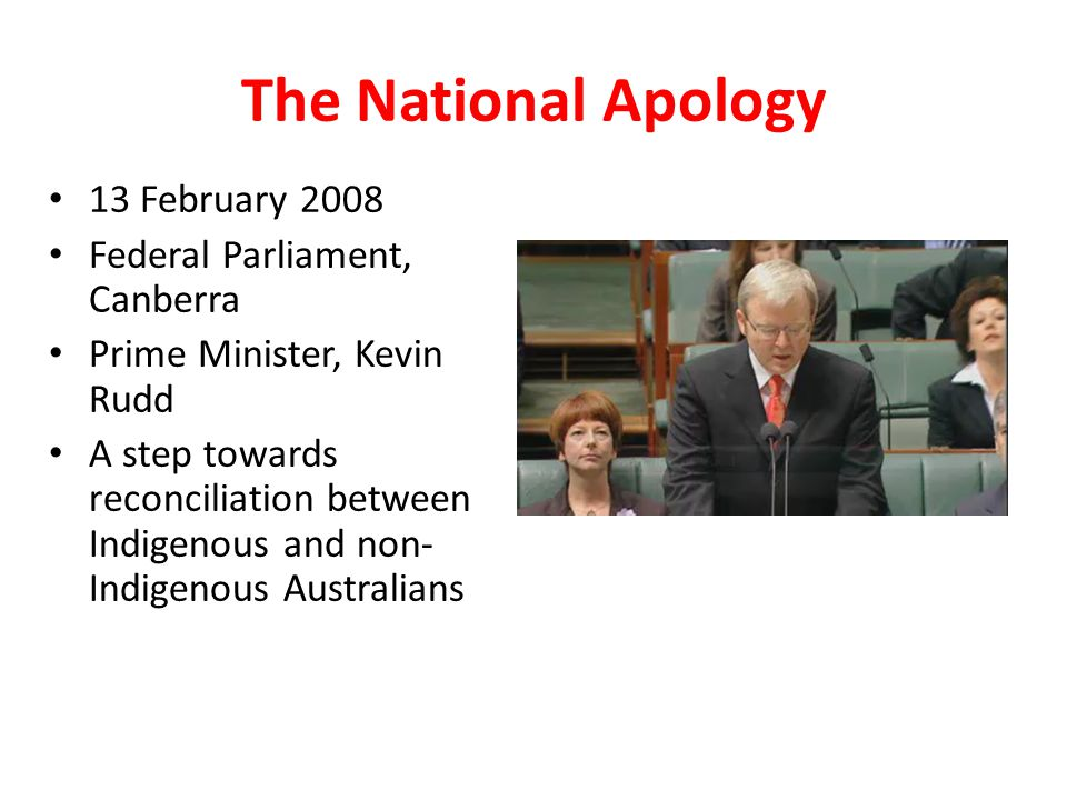 The National Apology 13 February 2008 Federal Parliament, Canberra Prime Minister, Kevin Rudd A step towards reconciliation between Indigenous and non