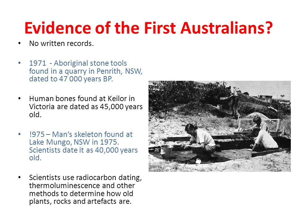 Evidence of the First Australians? No written records. 1971 - Aboriginal stone tools found in a quarry in Penrith, NSW, dated to 47 000 years BP. Huma