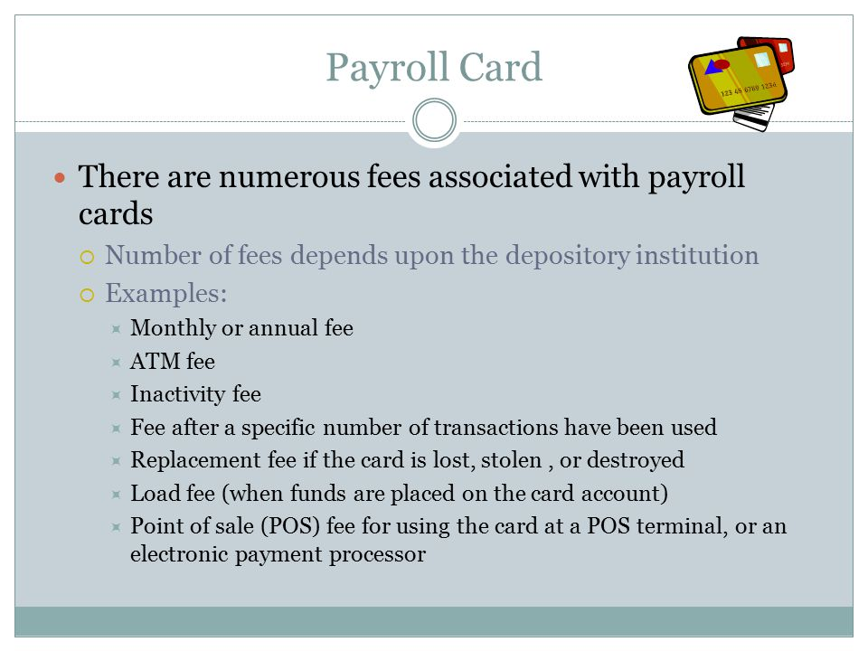 Payroll Card There are numerous fees associated with payroll cards  Number of fees depends upon the depository institution  Examples:  Monthly or annual fee  ATM fee  Inactivity fee  Fee after a specific number of transactions have been used  Replacement fee if the card is lost, stolen, or destroyed  Load fee (when funds are placed on the card account)  Point of sale (POS) fee for using the card at a POS terminal, or an electronic payment processor