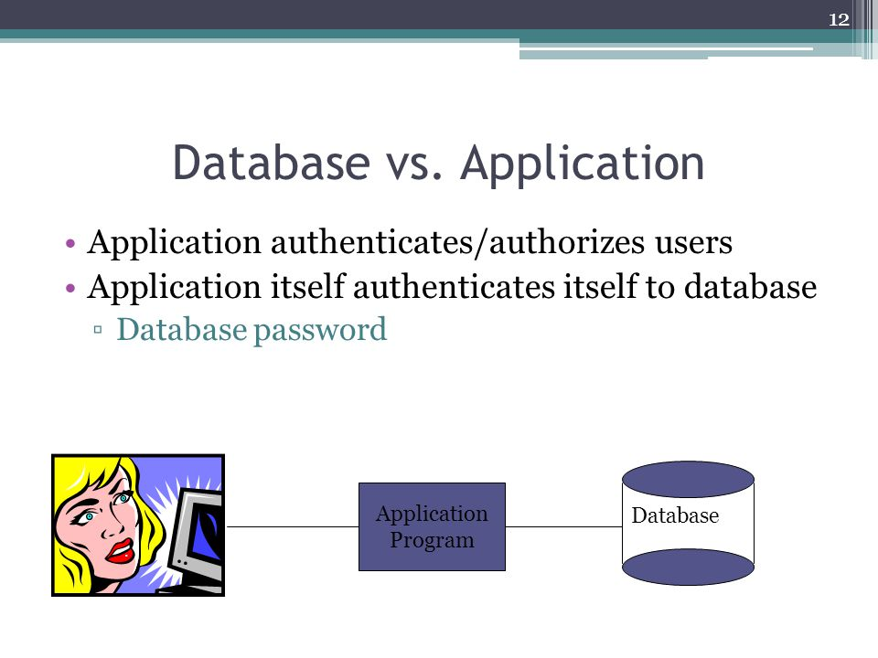 12 Database vs. Application Application authenticates/authorizes users Application itself authenticates itself to database ▫Database password Database