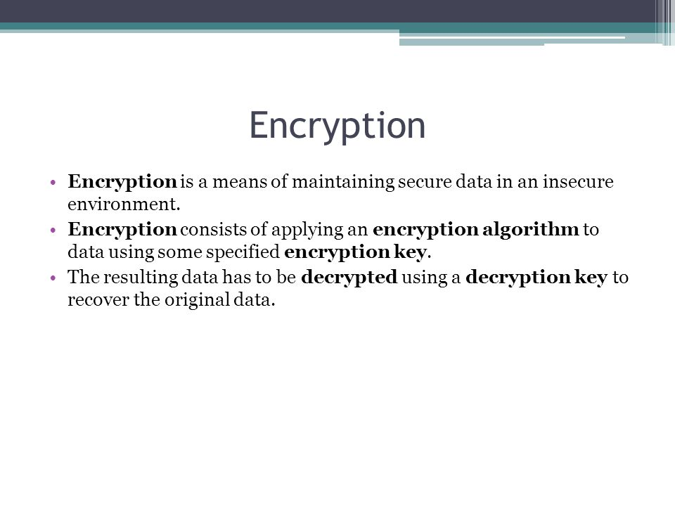 Encryption Encryption is a means of maintaining secure data in an insecure environment. Encryption consists of applying an encryption algorithm to dat
