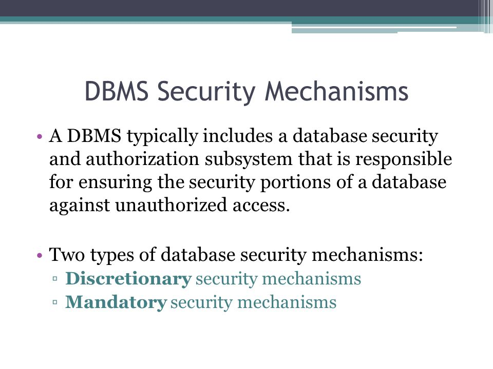 DBMS Security Mechanisms A DBMS typically includes a database security and authorization subsystem that is responsible for ensuring the security porti