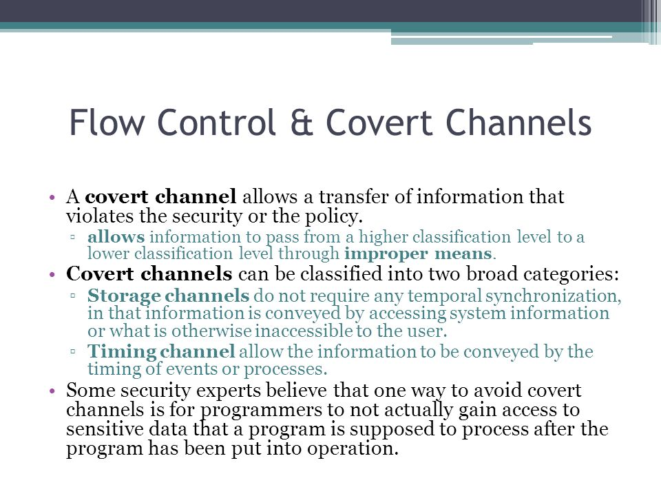 Flow Control & Covert Channels A covert channel allows a transfer of information that violates the security or the policy. ▫allows information to pass