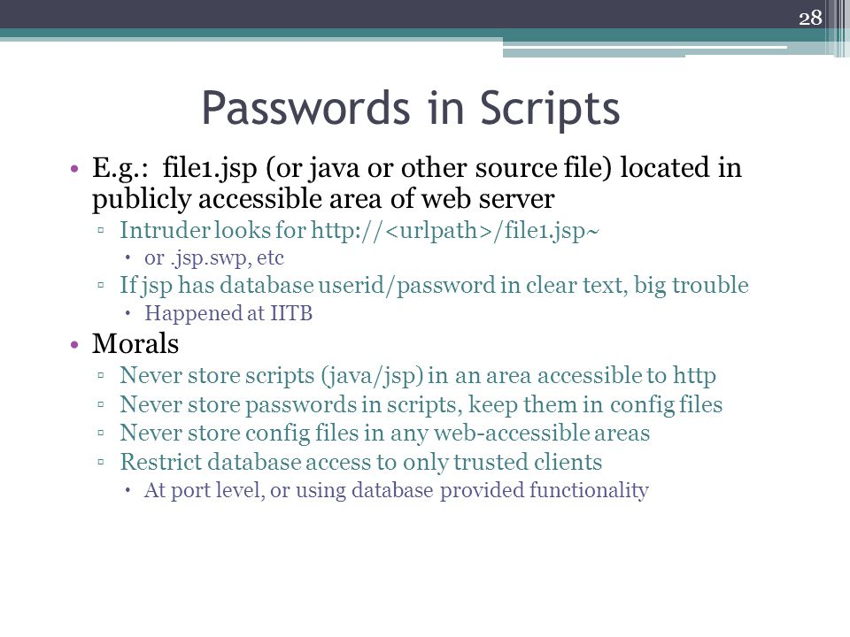 28 Passwords in Scripts E.g.: file1.jsp (or java or other source file) located in publicly accessible area of web server ▫Intruder looks for http:// /