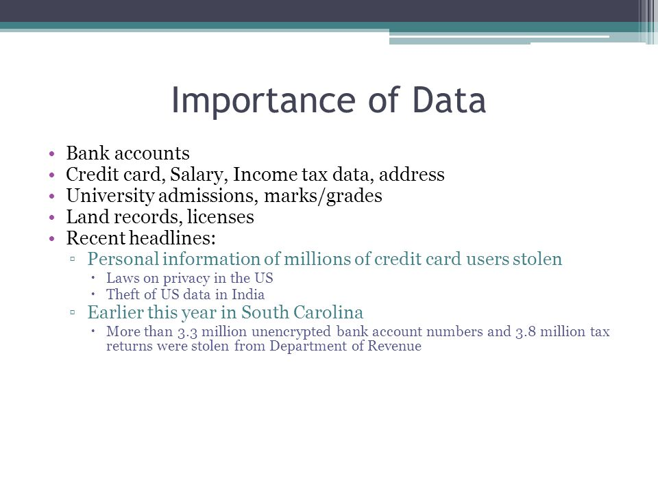 Importance of Data Bank accounts Credit card, Salary, Income tax data, address University admissions, marks/grades Land records, licenses Recent headl