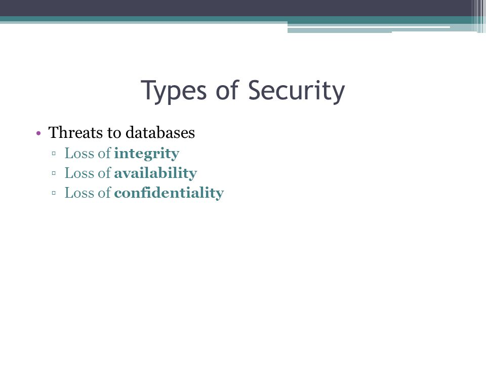 Types of Security Threats to databases ▫Loss of integrity ▫Loss of availability ▫Loss of confidentiality