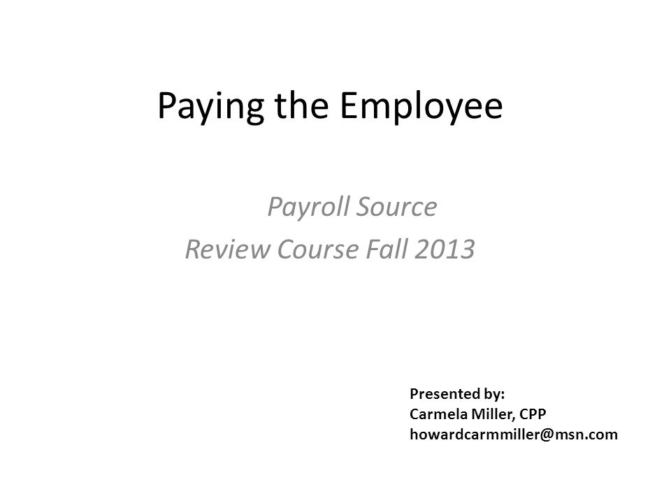 Paying the Employee Payroll Source Review Course Fall 2013 Presented by: Carmela Miller, CPP howardcarmmiller@msn.com