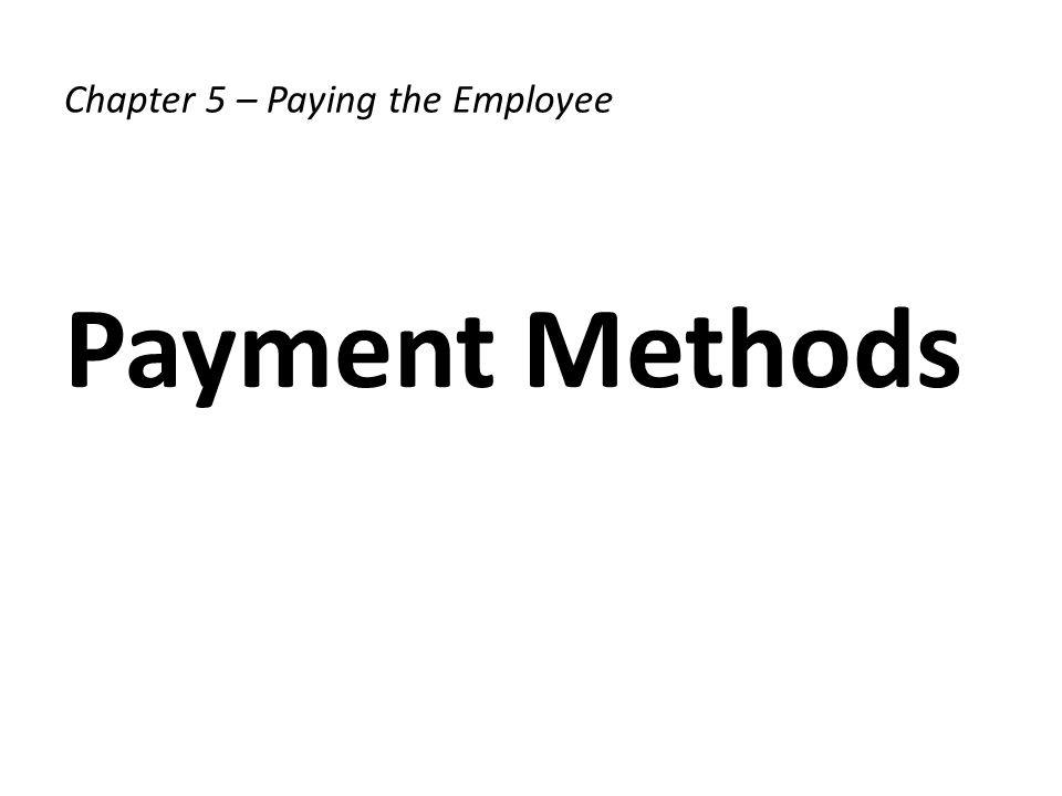 Chapter 5 – Paying the Employee Payment Methods