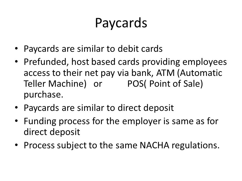 Paycards Paycards are similar to debit cards Prefunded, host based cards providing employees access to their net pay via bank, ATM (Automatic Teller Machine) or POS( Point of Sale) purchase.