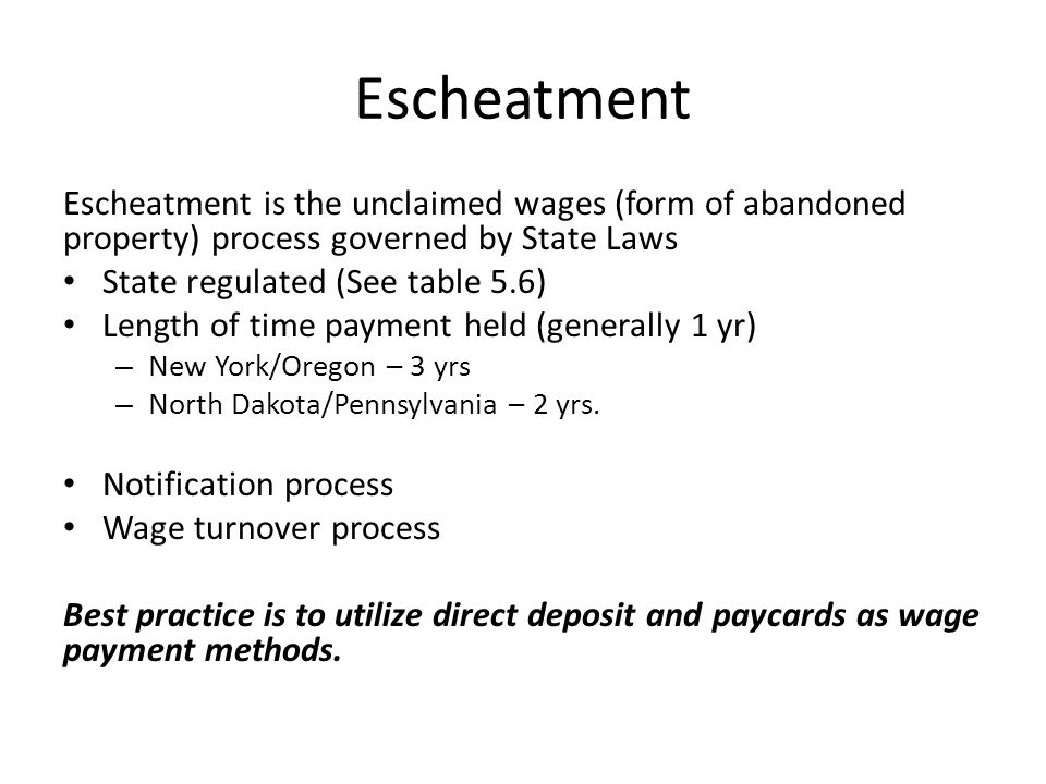 Escheatment Escheatment is the unclaimed wages (form of abandoned property) process governed by State Laws State regulated (See table 5.6) Length of time payment held (generally 1 yr) – New York/Oregon – 3 yrs – North Dakota/Pennsylvania – 2 yrs.