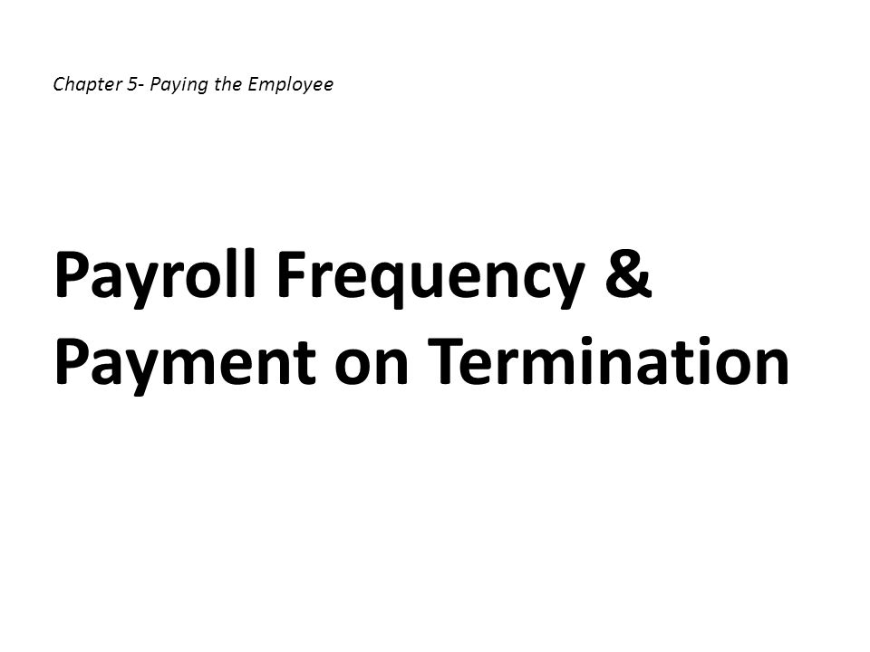 Chapter 5- Paying the Employee Payroll Frequency & Payment on Termination