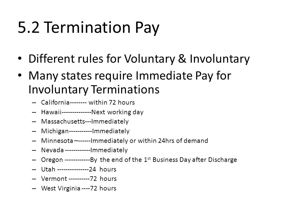 5.2 Termination Pay Different rules for Voluntary & Involuntary Many states require Immediate Pay for Involuntary Terminations – California-------- within 72 hours – Hawaii--------------Next working day – Massachusetts---Immediately – Michigan-----------Immediately – Minnesota –------Immediately or within 24hrs of demand – Nevada ------------Immediately – Oregon ------------By the end of the 1 st Business Day after Discharge – Utah ---------------24 hours – Vermont ----------72 hours – West Virginia ----72 hours