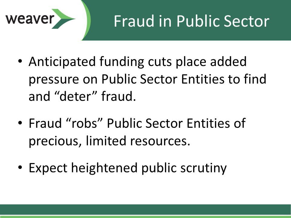 "Fraud in Public Sector Anticipated funding cuts place added pressure on Public Sector Entities to find and ""deter"" fraud. Fraud ""robs"" Public Sector E"