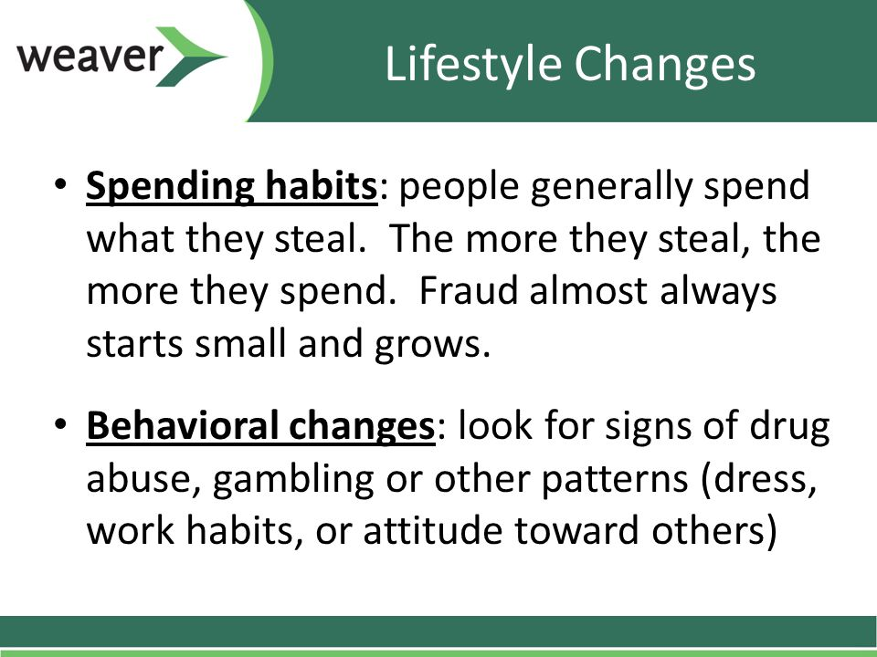 Lifestyle Changes Spending habits: people generally spend what they steal. The more they steal, the more they spend. Fraud almost always starts small
