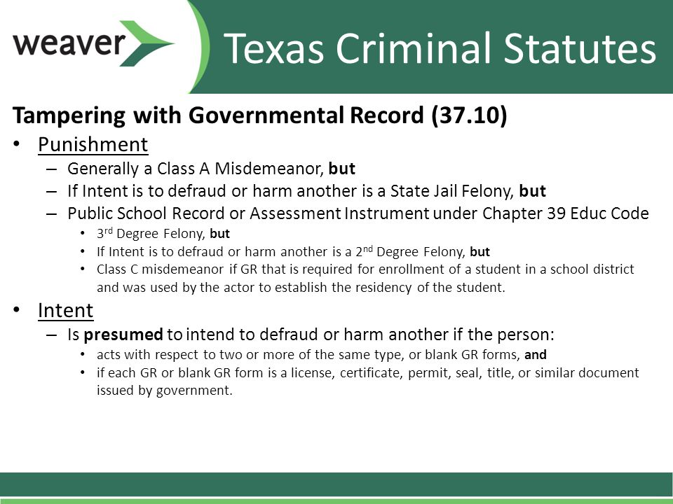 Tampering with Governmental Record (37.10) Punishment – Generally a Class A Misdemeanor, but – If Intent is to defraud or harm another is a State Jail