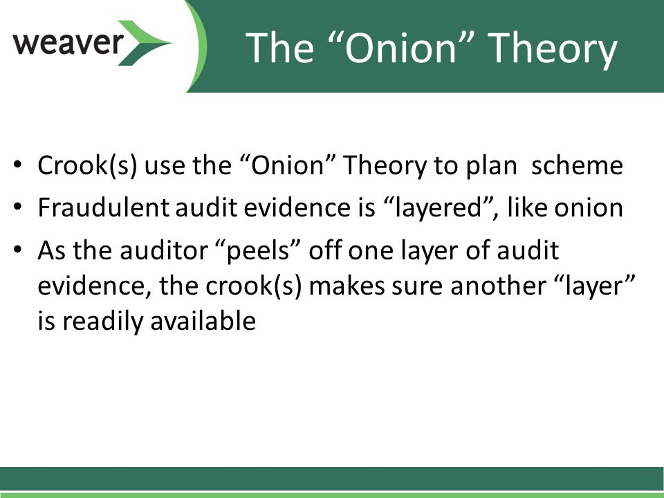 "Crook(s) use the ""Onion"" Theory to plan scheme Fraudulent audit evidence is ""layered"", like onion As the auditor ""peels"" off one layer of audit eviden"