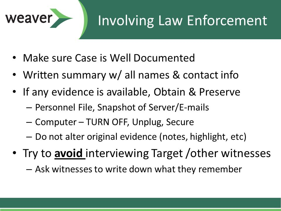Involving Law Enforcement Make sure Case is Well Documented Written summary w/ all names & contact info If any evidence is available, Obtain & Preserv