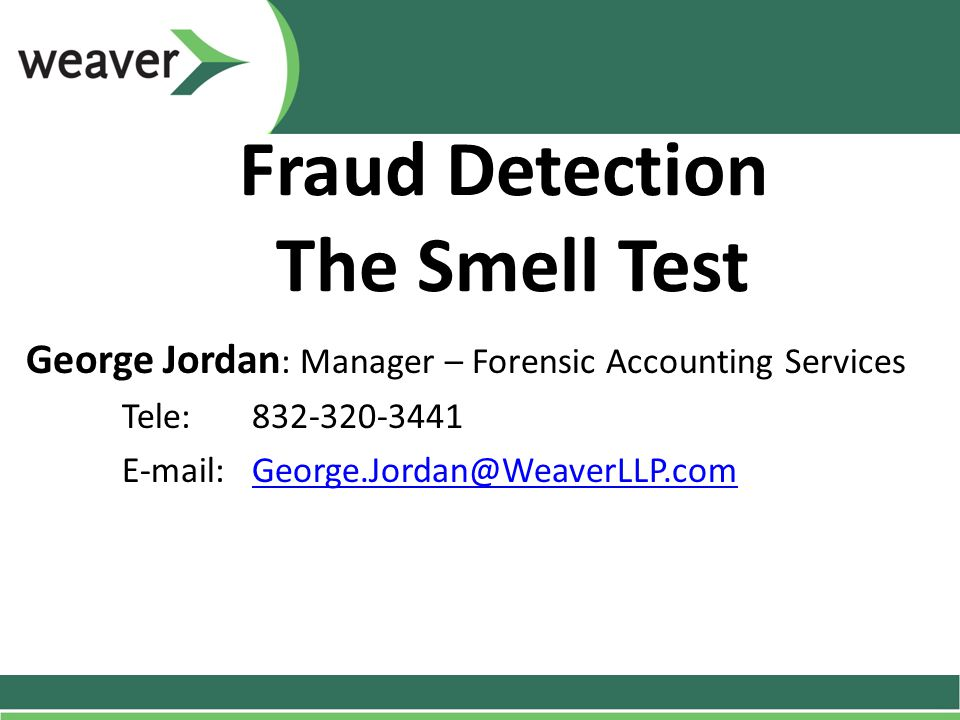 Fraud Detection The Smell Test George Jordan : Manager – Forensic Accounting Services Tele: 832-320-3441 E-mail: George.Jordan@WeaverLLP.comGeorge.Jor
