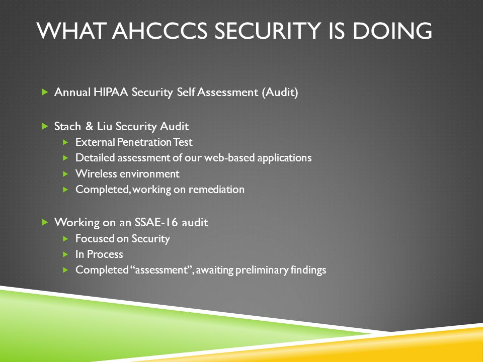 WHAT WE ARE EXPECTING OF YOU  Security language is/will be included in the contracts  Includes initial and annual assessments  Actively worked remediation plan  Providing our HIPAA Security Self Assessment Audit tool that we utilize  Best if Audit to be conducted by an independent third party; required by contract  Only as good as you make it  Questions.