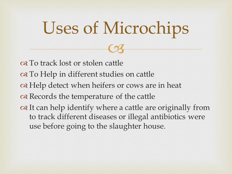   To track lost or stolen cattle  To Help in different studies on cattle  Help detect when heifers or cows are in heat  Records the temperature of the cattle  It can help identify where a cattle are originally from to track different diseases or illegal antibiotics were use before going to the slaughter house.