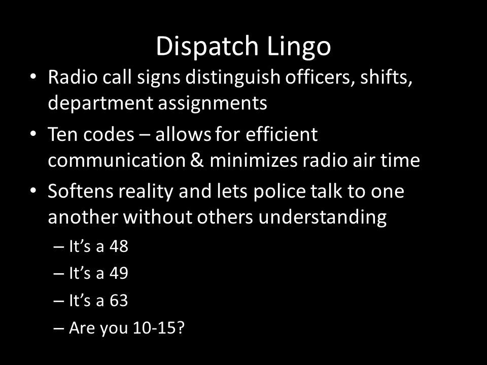 Dispatch Lingo Radio call signs distinguish officers, shifts, department assignments Ten codes – allows for efficient communication & minimizes radio