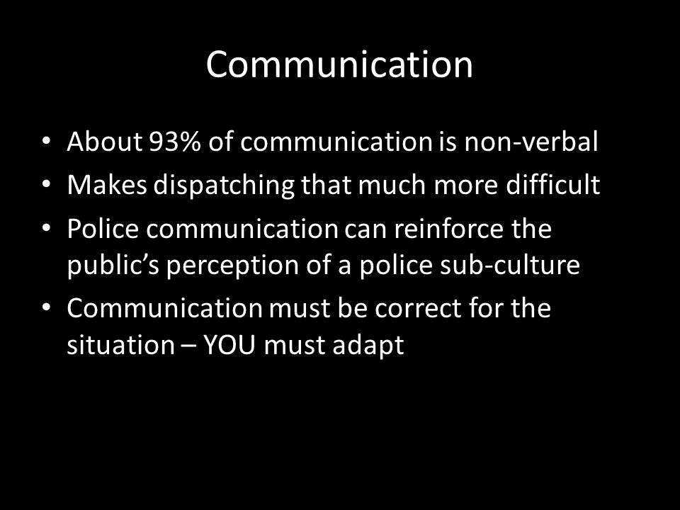 Communication About 93% of communication is non-verbal Makes dispatching that much more difficult Police communication can reinforce the public's perc