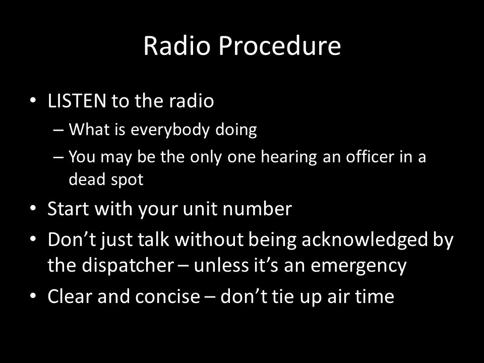 Radio Procedure LISTEN to the radio – What is everybody doing – You may be the only one hearing an officer in a dead spot Start with your unit number