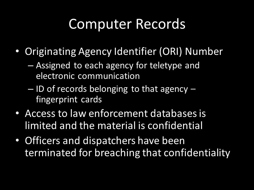 Computer Records Originating Agency Identifier (ORI) Number – Assigned to each agency for teletype and electronic communication – ID of records belong