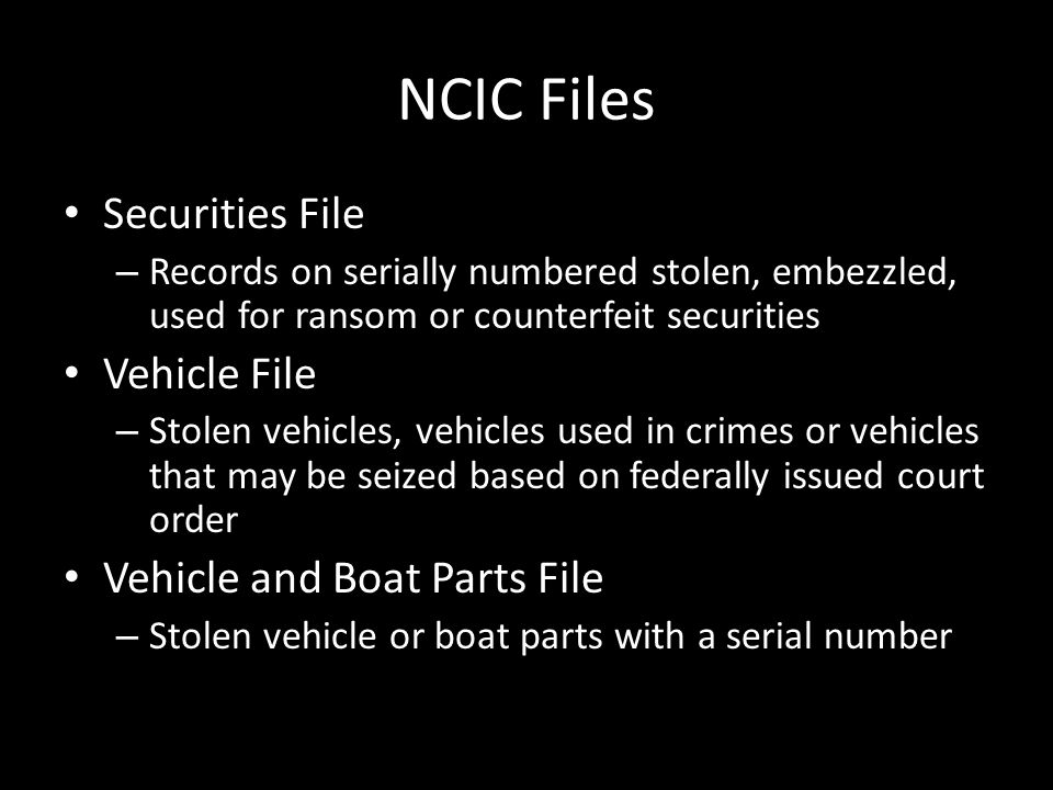 NCIC Files Securities File – Records on serially numbered stolen, embezzled, used for ransom or counterfeit securities Vehicle File – Stolen vehicles,