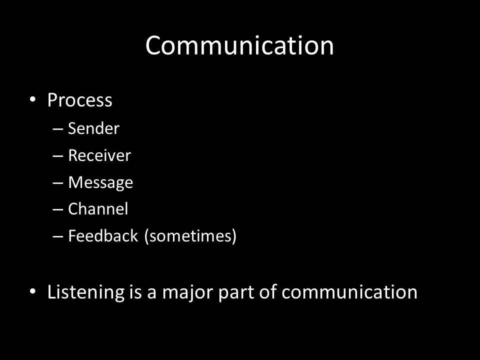 Communication Process – Sender – Receiver – Message – Channel – Feedback (sometimes) Listening is a major part of communication