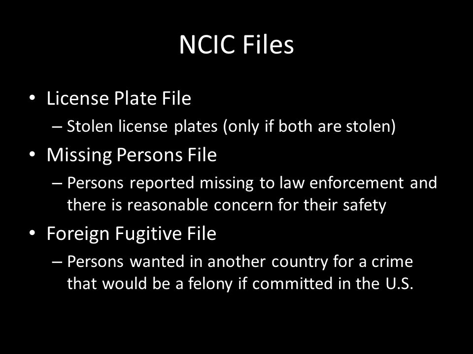 NCIC Files License Plate File – Stolen license plates (only if both are stolen) Missing Persons File – Persons reported missing to law enforcement and