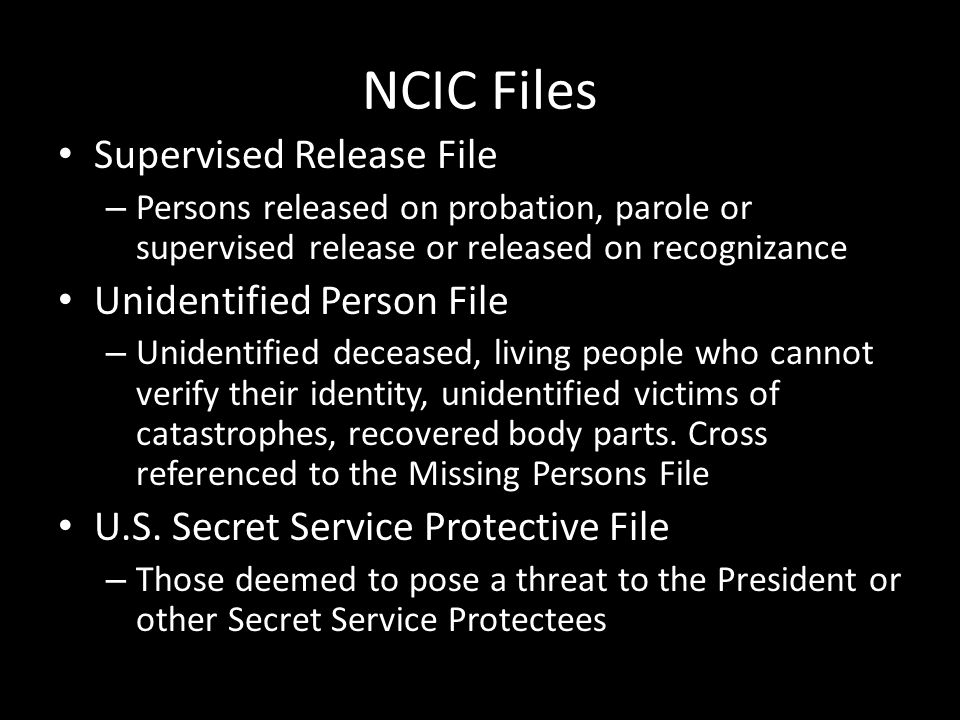 NCIC Files Supervised Release File – Persons released on probation, parole or supervised release or released on recognizance Unidentified Person File
