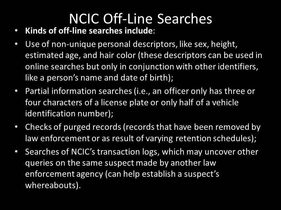 NCIC Off-Line Searches Kinds of off-line searches include: Use of non-unique personal descriptors, like sex, height, estimated age, and hair color (th