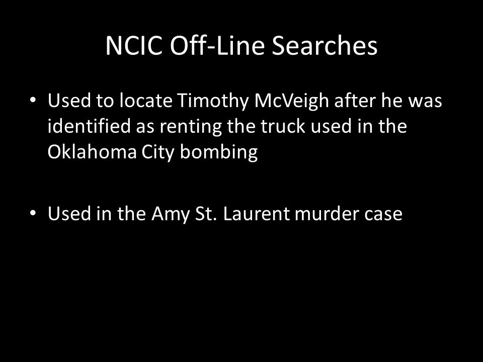 NCIC Off-Line Searches Used to locate Timothy McVeigh after he was identified as renting the truck used in the Oklahoma City bombing Used in the Amy S