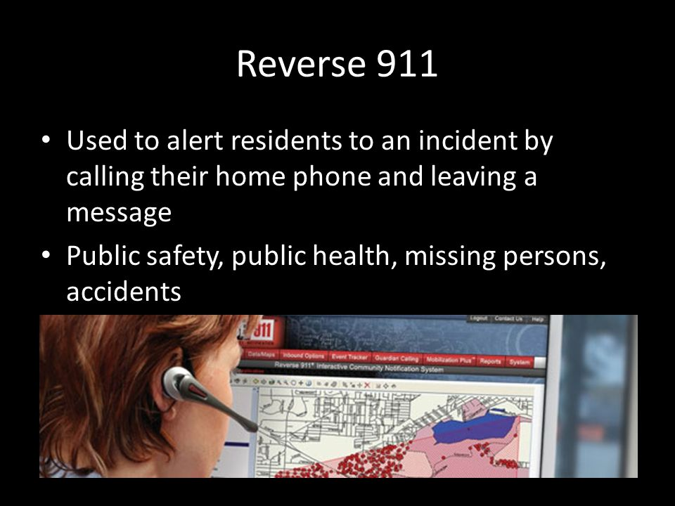Reverse 911 Used to alert residents to an incident by calling their home phone and leaving a message Public safety, public health, missing persons, ac