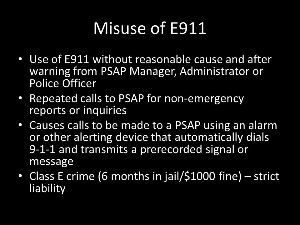 Misuse of E911 Use of E911 without reasonable cause and after warning from PSAP Manager, Administrator or Police Officer Repeated calls to PSAP for no