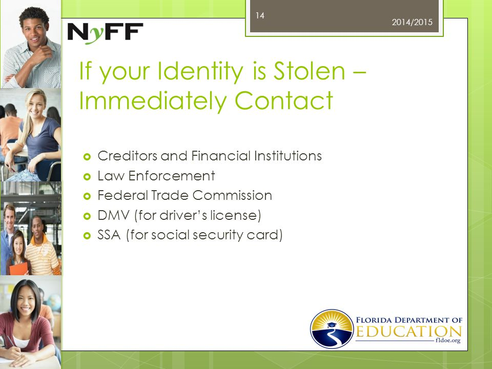 If your Identity is Stolen – Immediately Contact  Creditors and Financial Institutions  Law Enforcement  Federal Trade Commission  DMV (for driver's license)  SSA (for social security card) 2014/2015 14