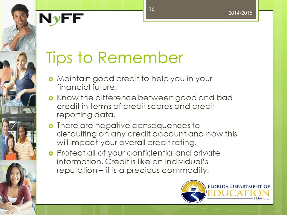 Tips to Remember  Maintain good credit to help you in your financial future.