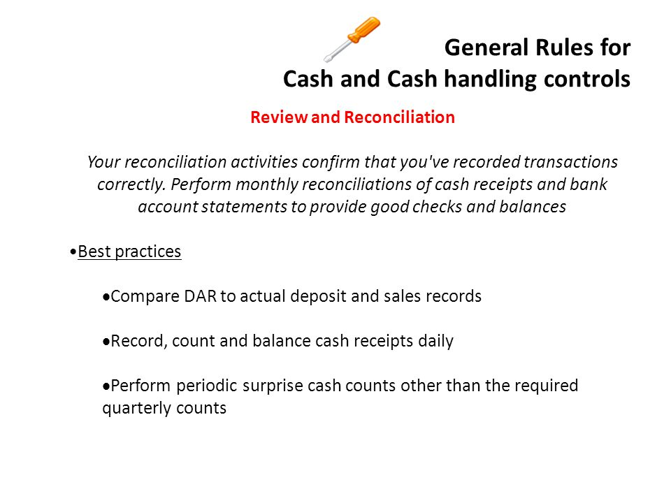 General Rules for Cash and Cash handling controls Potential consequences if review and reconciliation activities are not performed  Errors, discrepancies, or irregularities not detected  Lost or stolen cash receipts  Inaccurate application of revenue to the respective cost centers and general ledger accounts Review and Reconciliation, continued